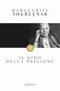 Foto Cover di Il giro della prigione, Libro di Marguerite Yourcenar, edito da Bompiani