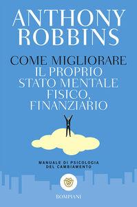 Libro Come migliorare il proprio stato mentale, fisico e finanziario. Manuale di psicologia del cambiamento Anthony Robbins
