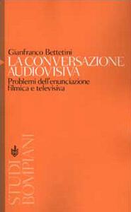 La conversazione audiovisiva. Problemi dell'enunciazione filmica e televisiva - Gianfranco Bettetini - copertina