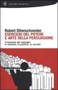 Libro Esercizio del potere e arte della persuasione Robert Dilenschneider