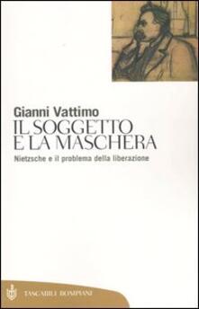 Il soggetto e la maschera. Nietzsche e il problema della liberazione - Gianni Vattimo - copertina