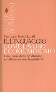 Il linguaggio come lavoro e come mercato. Una teoria della produzione e dell'alienazione linguistiche - Ferruccio Rossi Landi - copertina