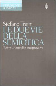 Foto Cover di Le due vie della semiotica. Teorie strutturali e interpretative, Libro di Stefano Traini, edito da Bompiani