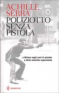 Poliziotto senza pistola. A Milano negli anni di piombo e della malavita organizzata