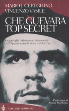 Che Guevara top secret. La guerriglia boliviana nei documenti del Dipartimento di Stato e della Cia - Mario Josè Cereghino,Vincenzo Vasile - copertina