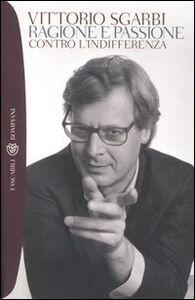 Libro Ragione e passione. Contro l'indifferenza Vittorio Sgarbi