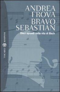 Libro Bravo, Sebastian. Dieci episodi nella vita di Bach Andrea Frova