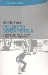 Foto Cover di Poliziotto senza pistola. A Milano negli anni di piombo e della malavita organizzata, Libro di Achille Serra, edito da Bompiani