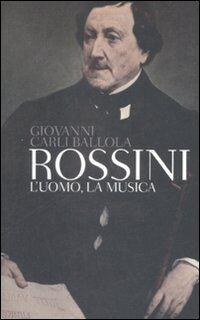 Rossini. L'uomo, la musica
