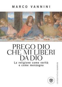 Libro Prego Dio che mi liberi da Dio. La religione come verità e come menzogna Marco Vannini