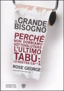 Libro Il grande bisogno. Perché non dobbiamo sottovalutare l'ultimo tabù: la nostra ca××a Rose George
