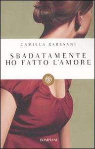 Libro Sbadatamente ho fatto l'amore Camilla Baresani