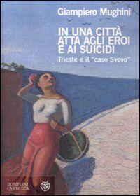 In una città atta agli eroi e ai suicidi. Trieste e il «caso Svevo»