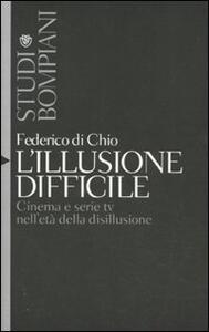 Libro L' illusione difficile. Cinema e serie tv nell'età della disillusione Federico Di Chio