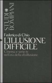 L' illusione difficile. Cinema e serie tv nell'età della disillusione - Federico Di Chio - copertina