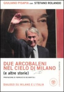 Libro Due arcobaleni nel cielo di Milano (e altre storie). Dialogo su Milano e l'Italia Giuliano Pisapia , Stefano Rolando