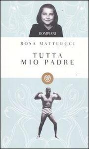 Libro Tutta mio padre Rosa Matteucci