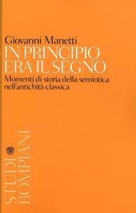 Foto Cover di In principio era il segno. Momenti di storia della semiotica nell'antichità classica, Libro di Giovanni Manetti, edito da Bompiani