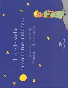 Tutte le stelle saranno tue amiche... Pensieri sull'amicizia di Antoine de Saint-Exupéry. Ediz. illustrata
