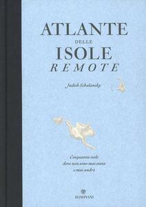 Atlante delle isole remote. Cinquanta isole dove non sono mai stata e mai andrò. Ediz. illustrata