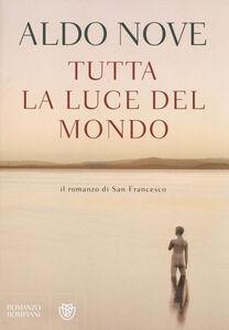Libro Tutta la luce del mondo. Il romanzo di San Francesco Aldo Nove