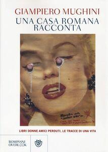 Libro Una casa romana racconta. Libri donne amici perduti, le tracce di una vita Giampiero Mughini