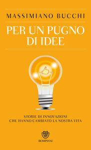 Foto Cover di Per un pugno di idee. Storie di innovazioni che hanno cambiato la nostra vita, Libro di Massimiano Bucchi, edito da Bompiani