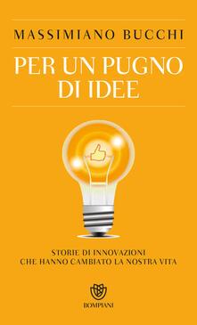Per un pugno di idee. Storie di innovazioni che hanno cambiato la nostra vita.pdf