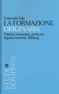 Foto Cover di La formazione originaria. Paideia, humanitas, perfectio, dignitas hominis, Bildung, Libro di Giancarla Sola, edito da Bompiani