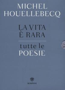 Libro La vita è rara. Tutte le poesie. Testo francese a fronte Michel Houellebecq