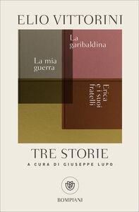 Libro Tre storie. La mia guerra. Erica e i suoi fratelli. La garibaldina Elio Vittorini