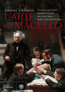L arte del macello. Come Joseph Lister cambiò il mondo raccapricciante della medicina vittoriana.pdf