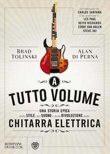 A tutto volume. Una storia epica dello stile, del suono e della rivoluzione della chitarra elettrica.pdf
