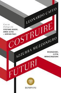 Libro Costruire futuri. Migrazioni, città, immaginazioni Leonardo Caffo Azzurra Muzzonigro