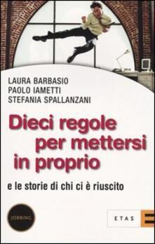 Dieci regole per mettersi in proprio. E le storie di chi ci è riuscito - Laura Barbasio,Paolo Iametti,Stefania Spallanzani - copertina