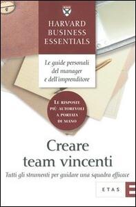 Creare team vincenti. Tutti gli strumenti per guidare una squadra efficace