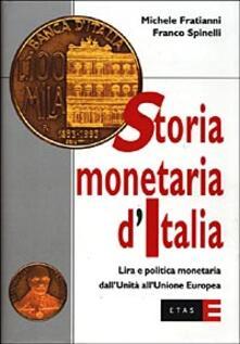 Storia monetaria d'Italia. Lira e politica monetaria dall'unità all'unione europea - Michele Fratianni,Franco Spinelli - copertina
