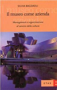Libro Il museo come azienda. Management e organizzazione al servizio della cultura Silvia Bagdadli