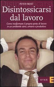 Libro Disintossicarsi dal lavoro. Come trasformare il proprio posto di lavoro in un ambiente sano, umano e produttivo Peter J. Frost