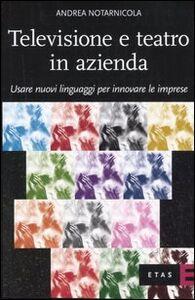 Libro Televisione e teatro in azienda. Usare nuovi linguaggi per innovare le imprese Andrea Notarnicola