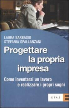 Progettare la propria impresa. Come inventarsi un lavoro e realizzare i propri sogni - Laura Barbasio,Stefania Spallanzani - copertina