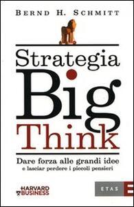 Strategia big think. Dare forza alle grandi idee e lasciar perdere i piccoli pensieri