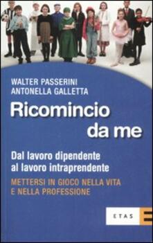 Ricomincio da me. Dal lavoro dipendente al lavoro intraprendente - Walter Passerini,Antonella Galletta - copertina
