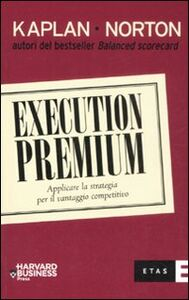 Libro Execution premium. Applicare la strategia per il vantaggio competitivo Robert S. Kaplan , David P. Norton