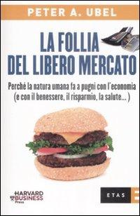 La follia del libero mercato. Perché la natura umana fa a pugni con l'economia (e con il benessere, il risparmio, la salute...)