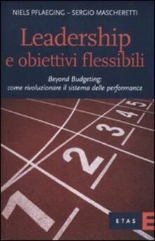 Leadership e obiettivi flessibili. Beyond budgeting: come rivoluzionare il sistema delle performance - Niels Pflaeging,Sergio Mascheretti - copertina