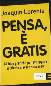 Pensa, è gratis. 84 idee pratiche per sviluppare il talento e il successo