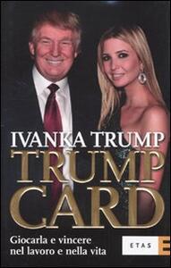 Libro Trump card. Giocarla e vincere nel lavoro e nella vita Ivanka Trump