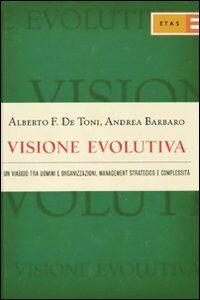 Foto Cover di Visione evolutiva. Un viaggio tra uomini e organizzazioni, management strategico e complessità, Libro di Alberto F. De Toni,Andrea Barbaro, edito da Etas