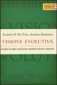 Visione evolutiva. Un viaggio tra uomini e organizzazioni, management strategico e complessità - De Toni Alberto Felice Barbaro Andrea - wuz.it